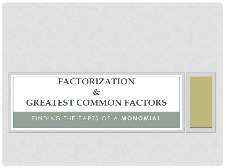 FACTORIZATION           &GREATEST COMMON FACTORSFINDING THE PARTS OF A MONOMIAL