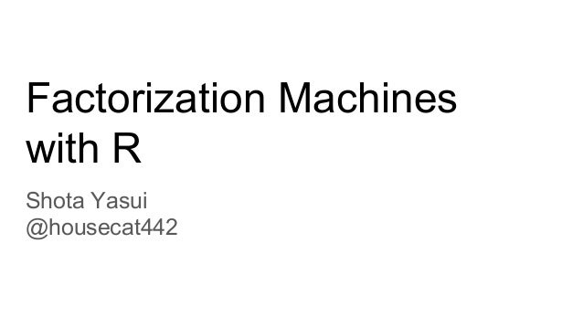 Factorization Machines with R Shota Yasui @housecat442