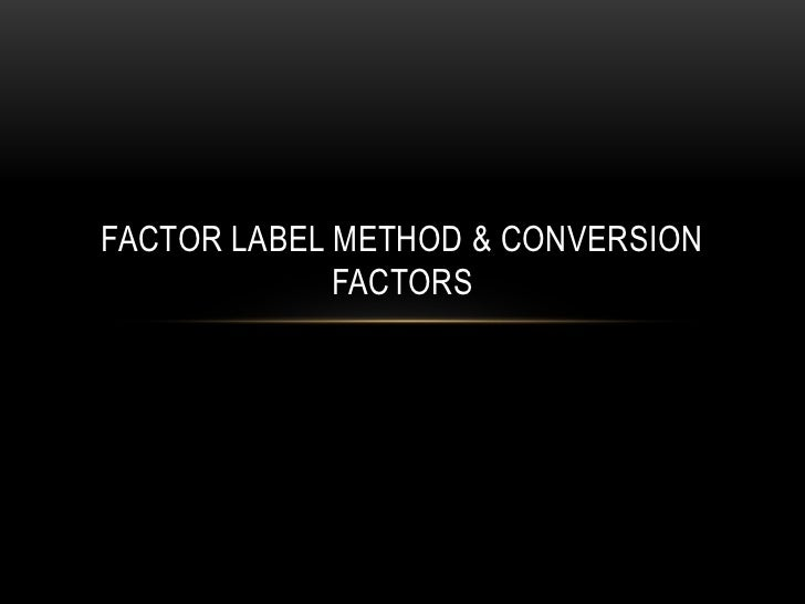 FACTOR LABEL METHOD & CONVERSION             FACTORS