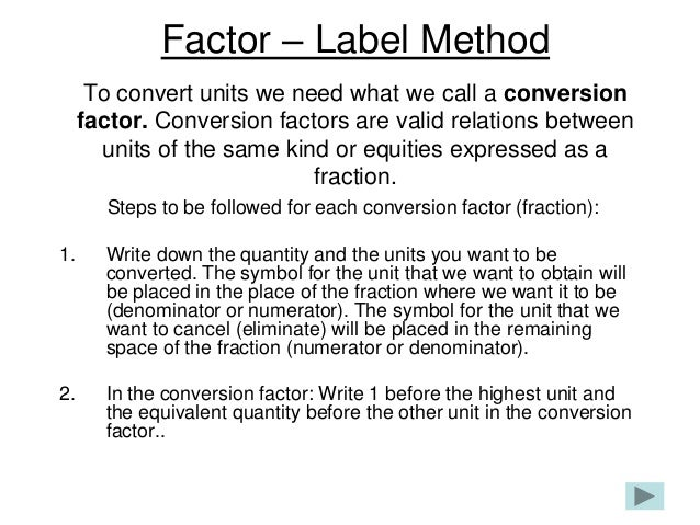 Factor – Label Method      To convert units we need what we call a conversion     factor. Conversion factors are valid rel...