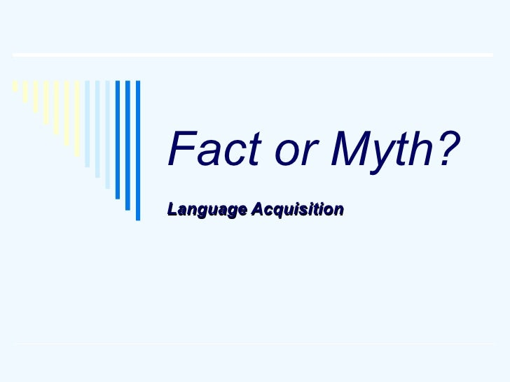 Fact or Myth? Language Acquisition