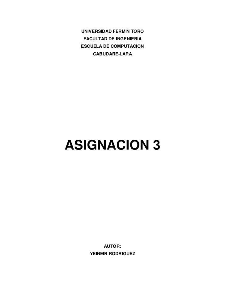 UNIVERSIDAD FERMIN TORO  FACULTAD DE INGENIERIA  ESCUELA DE COMPUTACION      CABUDARE-LARAASIGNACION 3          AUTOR:    ...