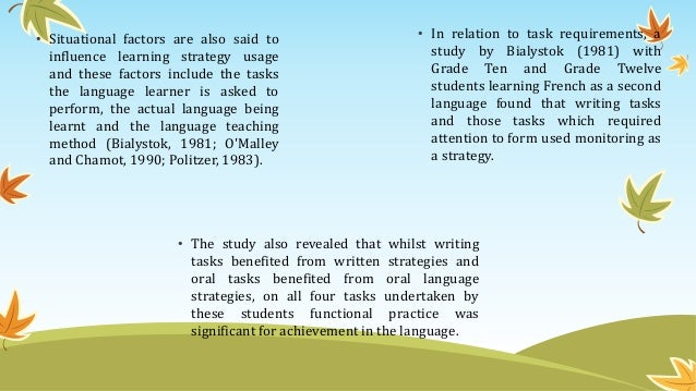 • Situational factors are also said to influence learning strategy usage and these factors include the tasks the language ...