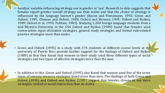 • Another variable influencing strategy use is gender or 'sex'. Research to date suggests that females report greater over...