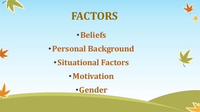 FACTORS •Beliefs •Personal Background •Situational Factors •Motivation •Gender