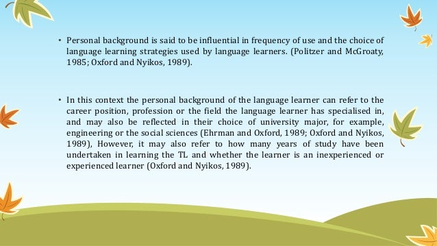 • Personal background is said to be influential in frequency of use and the choice of language learning strategies used by...