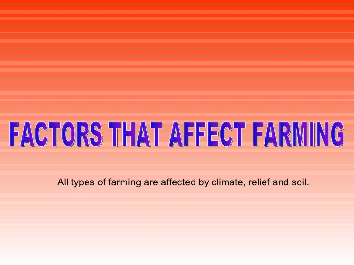 FACTORS THAT AFFECT FARMING All types of farming are affected by climate, relief and soil.
