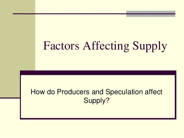 Factors Affecting Supply How do Producers and Speculation affect Supply?