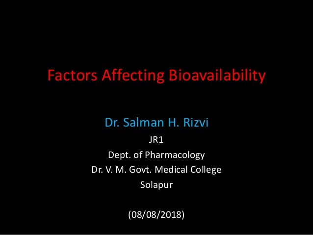 Factors Affecting Bioavailability Dr. Salman H. Rizvi JR1 Dept. of Pharmacology Dr. V. M. Govt. Medical College Solapur (0...