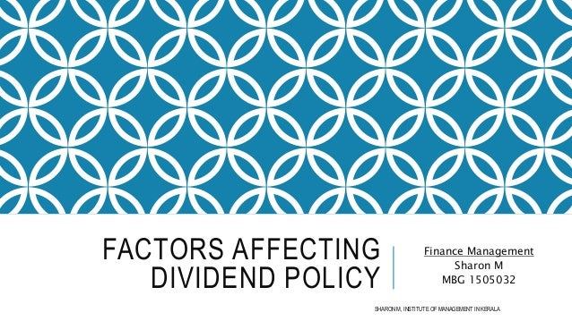 FACTORS AFFECTING DIVIDEND POLICY Finance Management Sharon M MBG 1505032 SHARON M, INSTITUTE OF MANAGEMENT IN KERALA