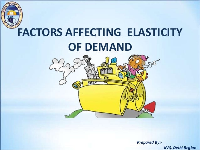 Prepared By:- KVS, Delhi Region FACTORS AFFECTING ELASTICITY OF DEMAND