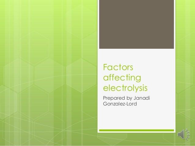 Factors affecting electrolysis Prepared by Janadi Gonzalez-Lord