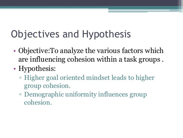 Objectives and Hypothesis • Objective:To analyze the various factors which are influencing cohesion within a task groups ....