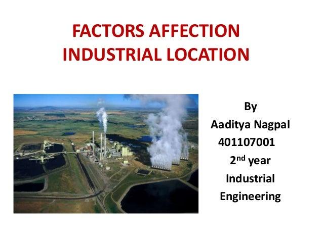 FACTORS AFFECTION INDUSTRIAL LOCATION By Aaditya Nagpal 401107001 2nd year Industrial Engineering