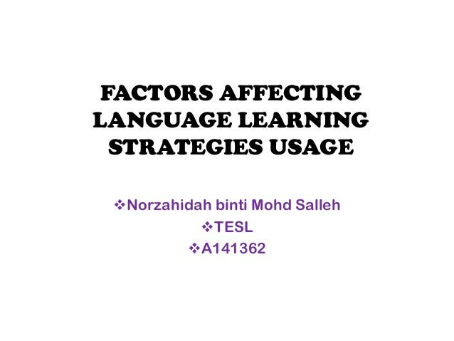 FACTORS AFFECTINGLANGUAGE LEARNING STRATEGIES USAGE Norzahidah binti Mohd Salleh           TESL         A141362