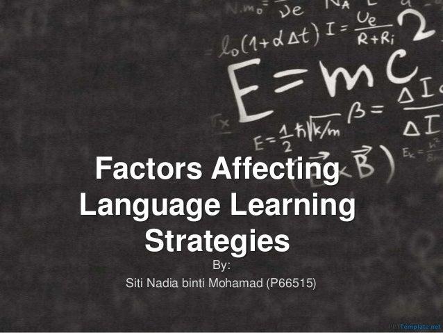 Factors Affecting Language Learning Strategies By: Siti Nadia binti Mohamad (P66515)