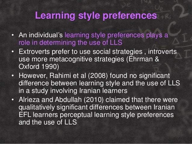 Learning style preferences • An individual's learning style preferences plays a role in determining the use of LLS • Extro...