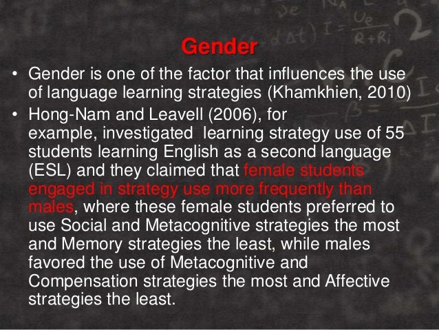 Gender • Gender is one of the factor that influences the use of language learning strategies (Khamkhien, 2010) • Hong-Nam ...
