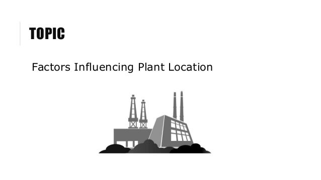factors governing plant location Plant location decisions are very important because once the plant is located at a particular site then the organization has to face the pros and cons of that initial decision while taking plant location decision organizations need to consider various factors such as availability of men, materials, money, machinery and equipment.