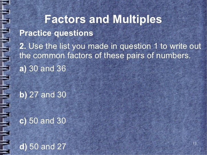 Factors and MultiplesPractice questions2. Use the list you made in question 1 to write outthe common factors of these pair...