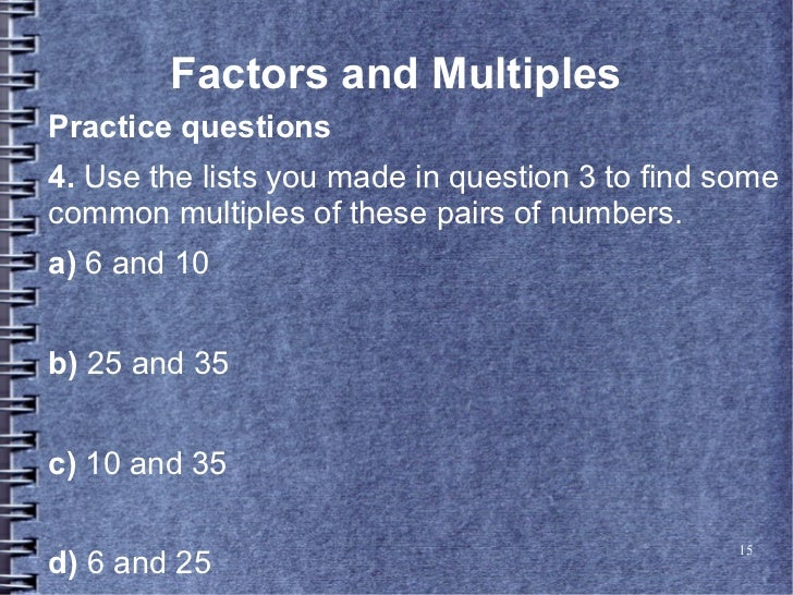 Factors and MultiplesPractice questions4. Use the lists you made in question 3 to find somecommon multiples of these pairs...