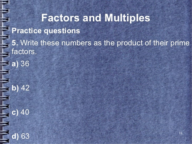 Factors and MultiplesPractice questions5. Write these numbers as the product of their primefactors.a) 36b) 42c) 40        ...