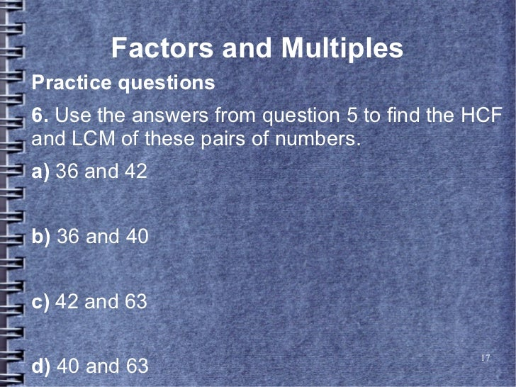 Factors and MultiplesPractice questions6. Use the answers from question 5 to find the HCFand LCM of these pairs of numbers...