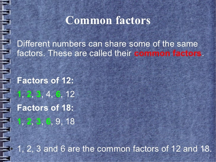 Common factors    Different numbers can share some of the same    factors. These are called their common factors.    Facto...