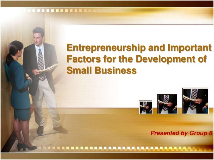 Entrepreneurship and Important Factors for the Development of Small Business<br />Presented by Group 6<br />