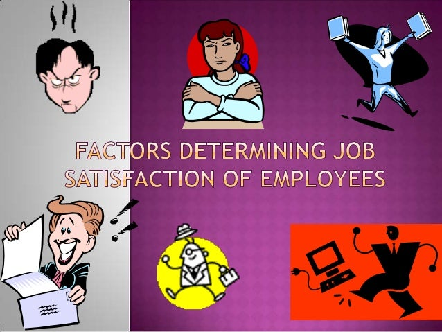 factors influencing job satisfaction for employees Factors affecting job satisfaction by the employees factors affecting job satisfaction by the employees 16 pages 4458 words this is a preview content a premier membership is required to view the full essay  many factors affect employees job-satisfaction porter and lawler (1968) divide the.