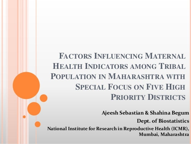 FACTORS INFLUENCING MATERNAL HEALTH INDICATORS AMONG TRIBAL POPULATION IN MAHARASHTRA WITH SPECIAL FOCUS ON FIVE HIGH PRIO...