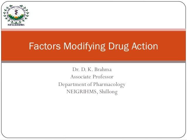 Dr. D. K. Brahma Associate Professor Department of Pharmacology NEIGRIHMS, Shillong Factors Modifying Drug Action