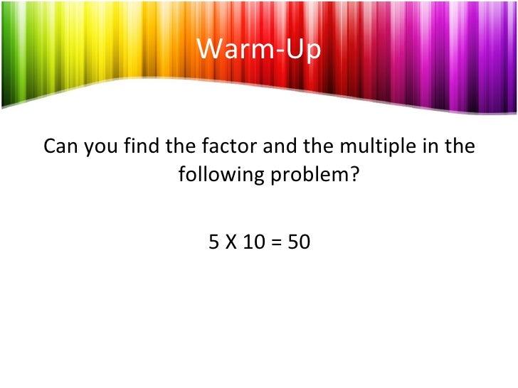 Warm-Up <ul><li>Can you find the factor and the multiple in the following problem? </li></ul><ul><li>5 X 10 = 50 </li></ul>