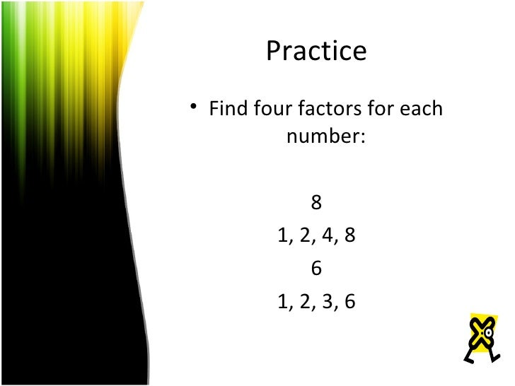 Practice <ul><li>Find four factors for each number: </li></ul><ul><li>8 </li></ul><ul><li>1, 2, 4, 8 </li></ul><ul><li>6 <...