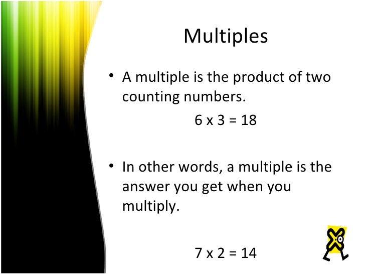 Multiples <ul><li>A multiple is the product of two counting numbers. </li></ul><ul><li>6 x 3 = 18 </li></ul><ul><li>In oth...