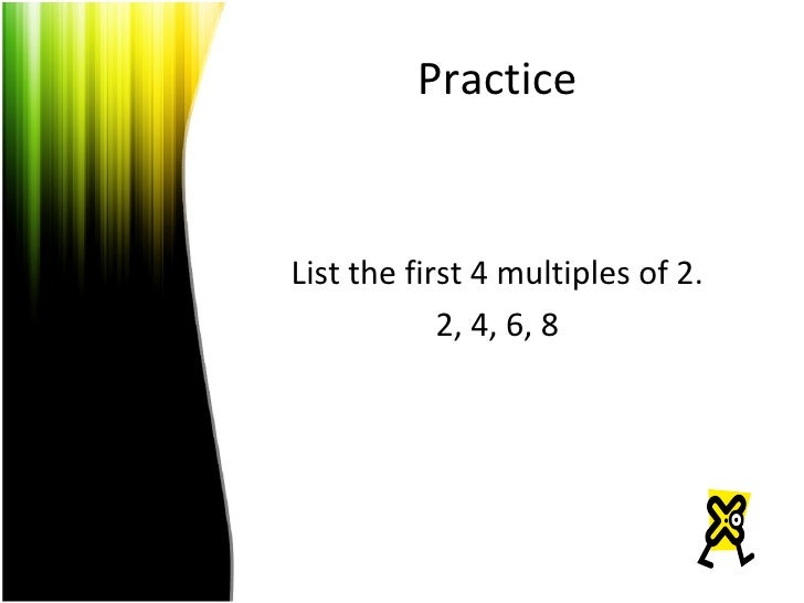 Practice List the first 4 multiples of 2. 2, 4, 6, 8