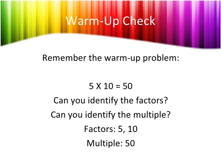 Warm-Up Check Remember the warm-up problem: 5 X 10 = 50 Can you identify the factors? Can you identify the multiple? Facto...
