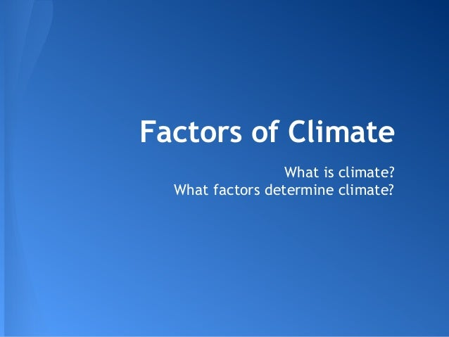 Factors of Climate What is climate? What factors determine climate?