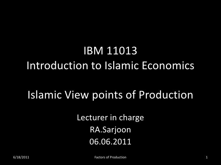 IBM 11013       Introduction to Islamic Economics       Islamic View points of Production                Lecturer in charg...