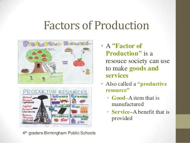 "Factors of Production • A ""Factor of Production"" is a resouce society can use to make goods and services • Also called a ""..."