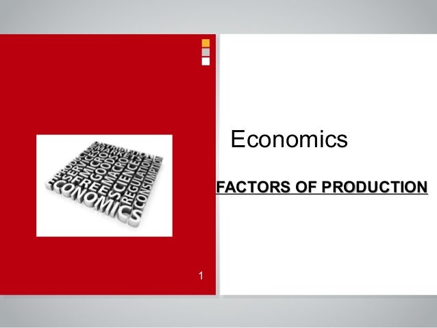 Economics FACTORS OF PRODUCTIONFACTORS OF PRODUCTION 1