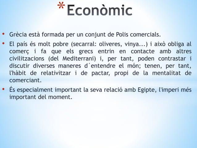 • Grècia està formada per un conjunt de Polis comercials. • El país és molt pobre (secarral: oliveres, vinya...) i això ob...