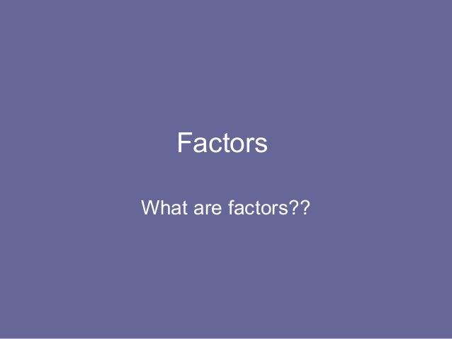 FactorsWhat are factors??