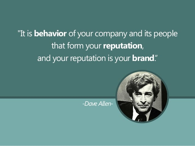 """""""It is behavior of your company and its people that form your reputation, and your reputation is your brand."""" -Dave Allen-"""