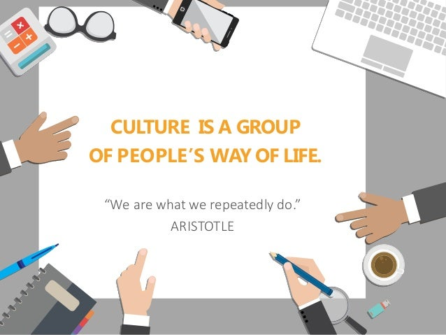 """CULTURE IS A GROUP OF PEOPLE'S WAY OF LIFE. """"We are what we repeatedly do."""" ARISTOTLE"""
