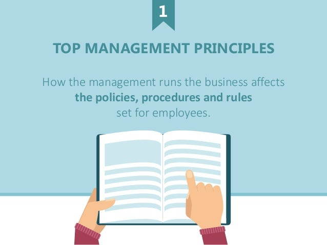 TOP MANAGEMENT PRINCIPLES How the management runs the business affects the policies, procedures and rules set for employee...