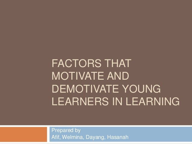 FACTORS THATMOTIVATE ANDDEMOTIVATE YOUNGLEARNERS IN LEARNINGPrepared byAfif, Welmina, Dayang, Hasanah
