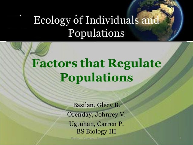 Ecology of Individuals and Populations Factors that Regulate Populations Basilan, Glecy B. Orenday, Johnrey V. Ugtuhan, Ca...