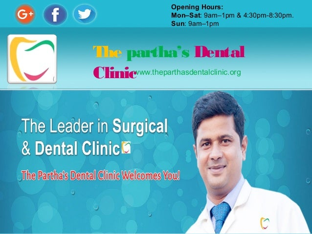 www.theparthasdentalclinic.org The partha's Dental Clinic Opening Hours: Mon–Sat: 9am–1pm & 4:30pm-8:30pm. Sun: 9am–1pm