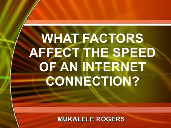 WHAT FACTORS AFFECT THE SPEED OF AN INTERNET CONNECTION? MUKALELE ROGERS